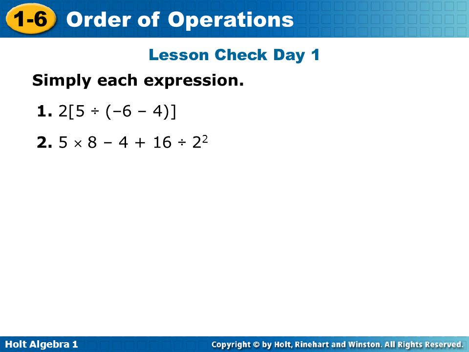 Lesson Check Day 1 Simply each expression. 1. 2[5 ÷ (–6 – 4)] 2. 5  8 – 4 + 16 ÷ 22